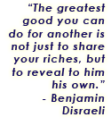 The greatest good you can do for another is not just to share your riches, but to reveal to him his own. - Benjamin Disraeli